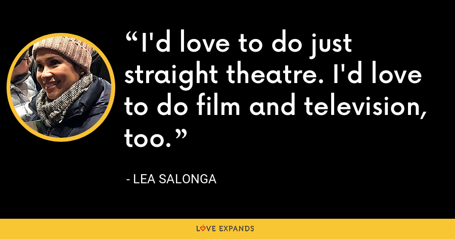 I'd love to do just straight theatre. I'd love to do film and television, too. - Lea Salonga