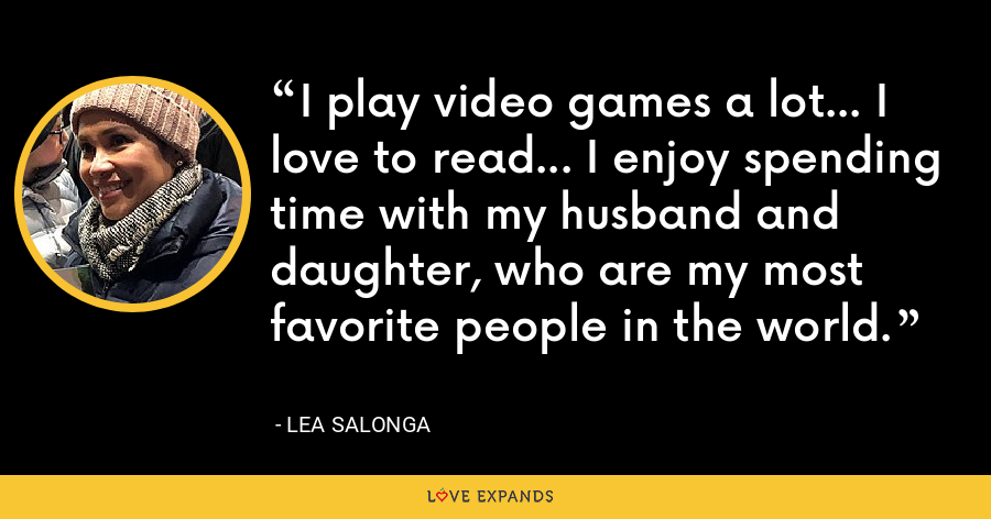 I play video games a lot... I love to read... I enjoy spending time with my husband and daughter, who are my most favorite people in the world. - Lea Salonga