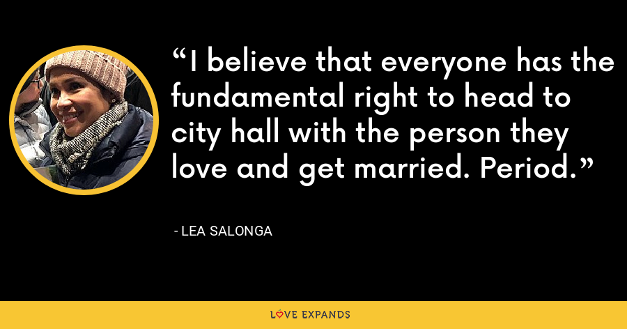I believe that everyone has the fundamental right to head to city hall with the person they love and get married. Period. - Lea Salonga