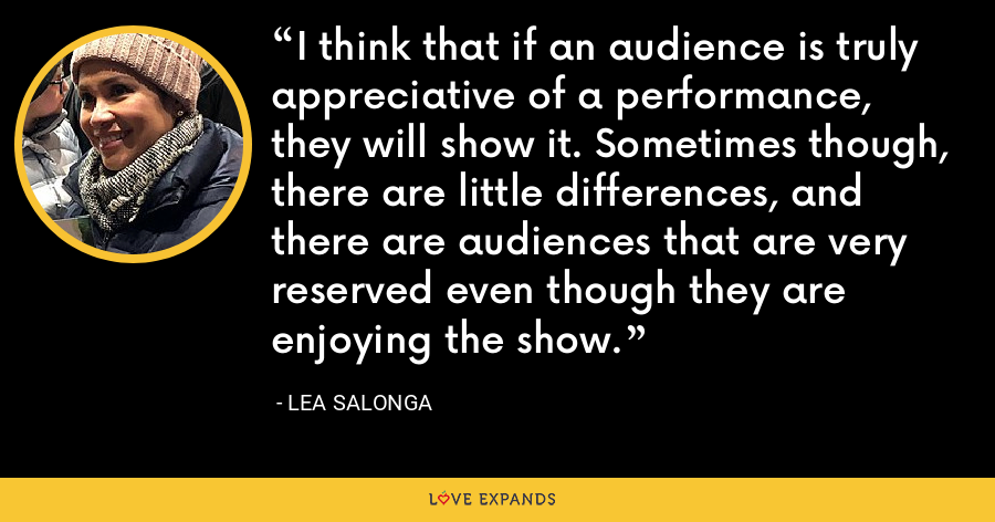 I think that if an audience is truly appreciative of a performance, they will show it. Sometimes though, there are little differences, and there are audiences that are very reserved even though they are enjoying the show. - Lea Salonga