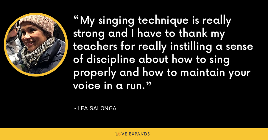 My singing technique is really strong and I have to thank my teachers for really instilling a sense of discipline about how to sing properly and how to maintain your voice in a run. - Lea Salonga