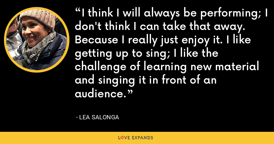 I think I will always be performing; I don't think I can take that away. Because I really just enjoy it. I like getting up to sing; I like the challenge of learning new material and singing it in front of an audience. - Lea Salonga