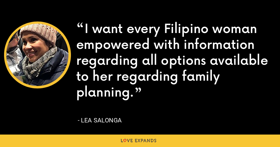 I want every Filipino woman empowered with information regarding all options available to her regarding family planning. - Lea Salonga