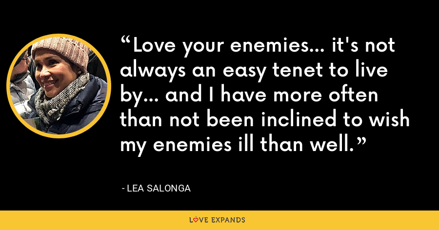 Love your enemies... it's not always an easy tenet to live by... and I have more often than not been inclined to wish my enemies ill than well. - Lea Salonga