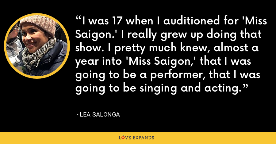 I was 17 when I auditioned for 'Miss Saigon.' I really grew up doing that show. I pretty much knew, almost a year into 'Miss Saigon,' that I was going to be a performer, that I was going to be singing and acting. - Lea Salonga