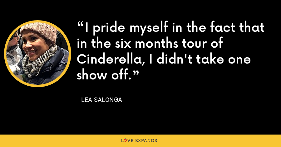 I pride myself in the fact that in the six months tour of Cinderella, I didn't take one show off. - Lea Salonga