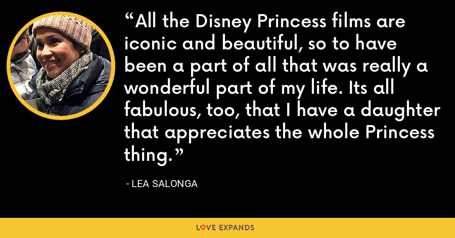 All the Disney Princess films are iconic and beautiful, so to have been a part of all that was really a wonderful part of my life. Its all fabulous, too, that I have a daughter that appreciates the whole Princess thing. - Lea Salonga