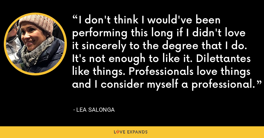 I don't think I would've been performing this long if I didn't love it sincerely to the degree that I do. It's not enough to like it. Dilettantes like things. Professionals love things and I consider myself a professional. - Lea Salonga