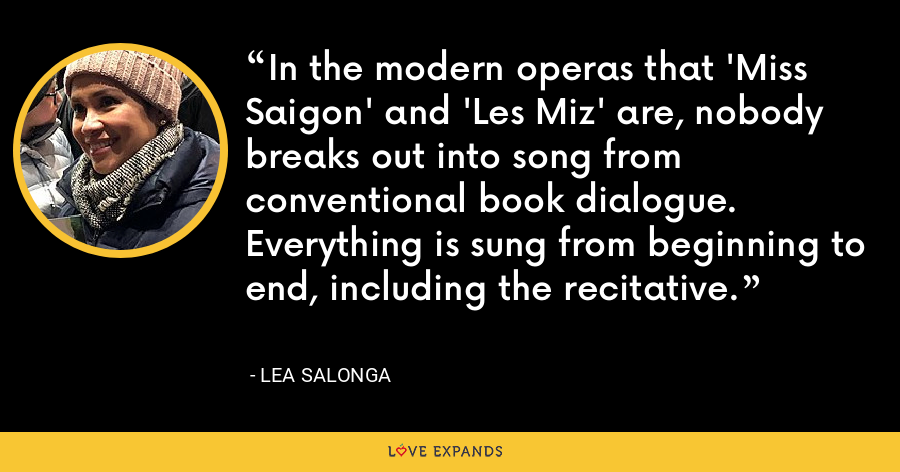 In the modern operas that 'Miss Saigon' and 'Les Miz' are, nobody breaks out into song from conventional book dialogue. Everything is sung from beginning to end, including the recitative. - Lea Salonga