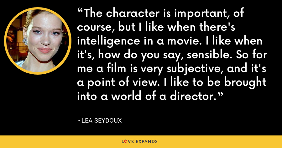 The character is important, of course, but I like when there's intelligence in a movie. I like when it's, how do you say, sensible. So for me a film is very subjective, and it's a point of view. I like to be brought into a world of a director. - Lea Seydoux