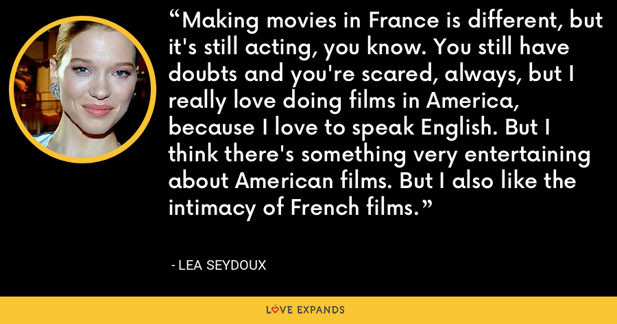 Making movies in France is different, but it's still acting, you know. You still have doubts and you're scared, always, but I really love doing films in America, because I love to speak English. But I think there's something very entertaining about American films. But I also like the intimacy of French films. - Lea Seydoux