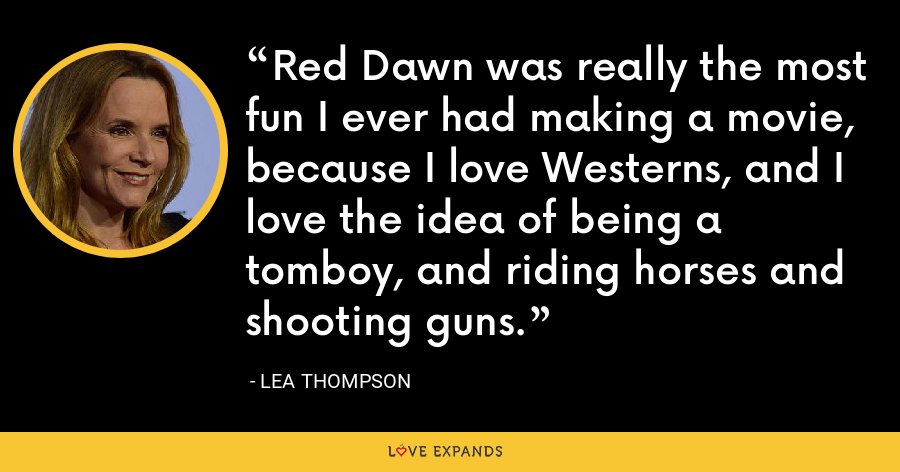 Red Dawn was really the most fun I ever had making a movie, because I love Westerns, and I love the idea of being a tomboy, and riding horses and shooting guns. - Lea Thompson