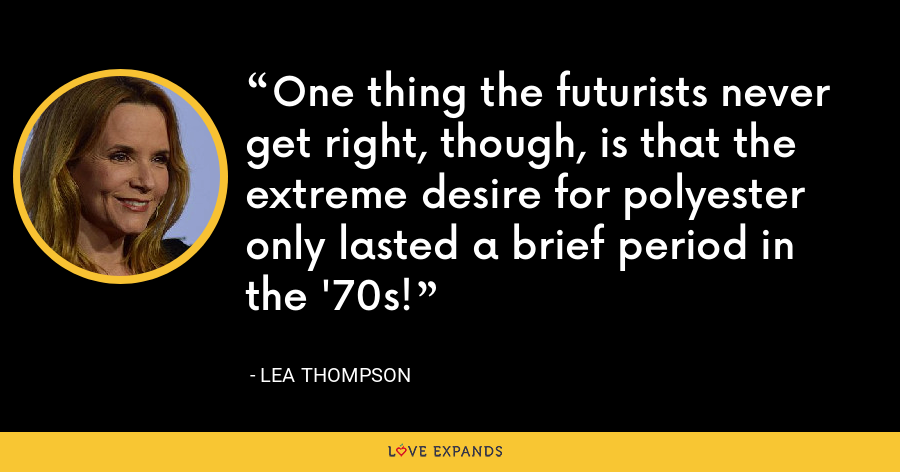 One thing the futurists never get right, though, is that the extreme desire for polyester only lasted a brief period in the '70s! - Lea Thompson