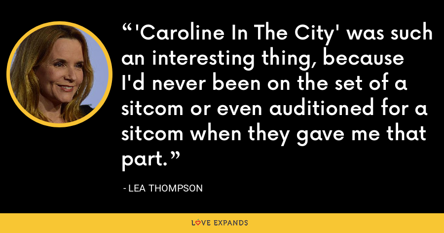 'Caroline In The City' was such an interesting thing, because I'd never been on the set of a sitcom or even auditioned for a sitcom when they gave me that part. - Lea Thompson