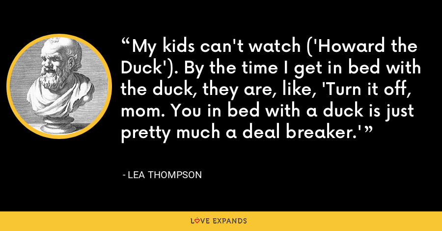 My kids can't watch ('Howard the Duck'). By the time I get in bed with the duck, they are, like, 'Turn it off, mom. You in bed with a duck is just pretty much a deal breaker.' - Lea Thompson