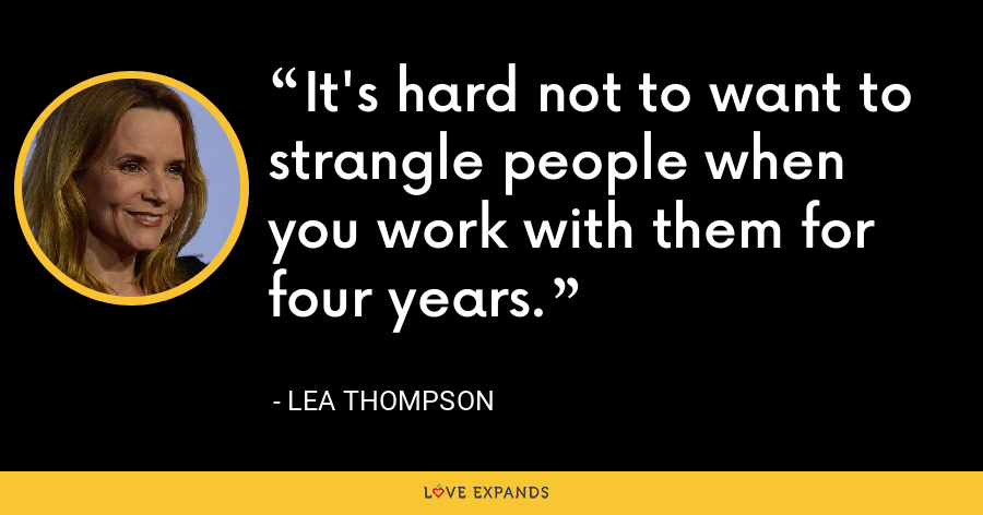 It's hard not to want to strangle people when you work with them for four years. - Lea Thompson