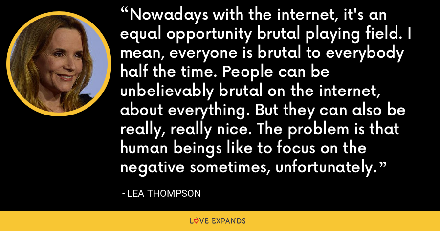 Nowadays with the internet, it's an equal opportunity brutal playing field. I mean, everyone is brutal to everybody half the time. People can be unbelievably brutal on the internet, about everything. But they can also be really, really nice. The problem is that human beings like to focus on the negative sometimes, unfortunately. - Lea Thompson
