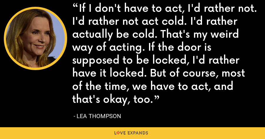 If I don't have to act, I'd rather not. I'd rather not act cold. I'd rather actually be cold. That's my weird way of acting. If the door is supposed to be locked, I'd rather have it locked. But of course, most of the time, we have to act, and that's okay, too. - Lea Thompson