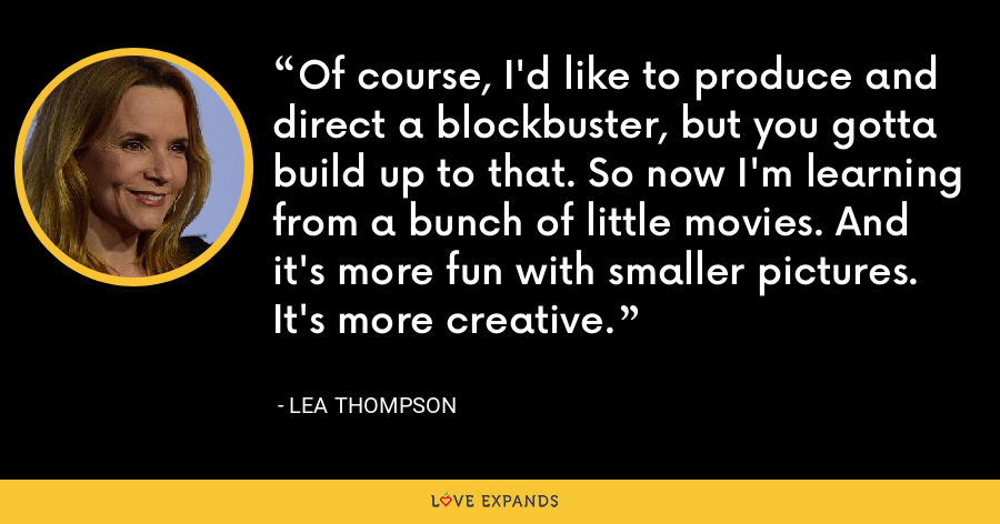 Of course, I'd like to produce and direct a blockbuster, but you gotta build up to that. So now I'm learning from a bunch of little movies. And it's more fun with smaller pictures. It's more creative. - Lea Thompson