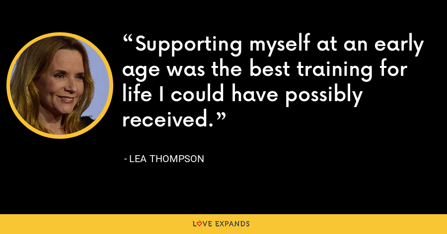 Supporting myself at an early age was the best training for life I could have possibly received. - Lea Thompson