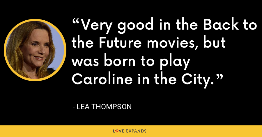 Very good in the Back to the Future movies, but was born to play Caroline in the City. - Lea Thompson