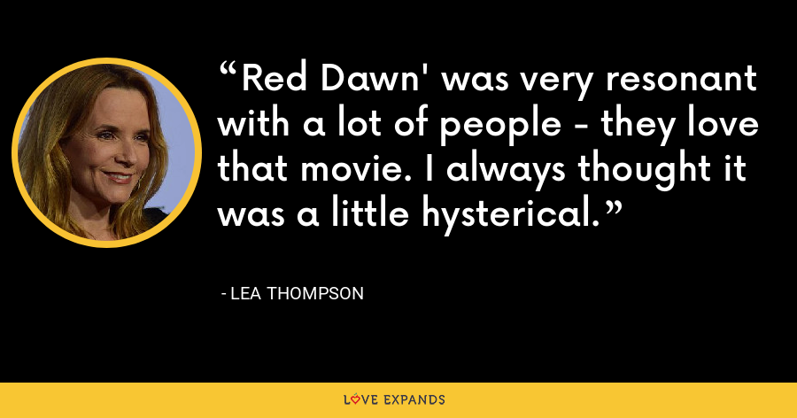 Red Dawn' was very resonant with a lot of people - they love that movie. I always thought it was a little hysterical. - Lea Thompson