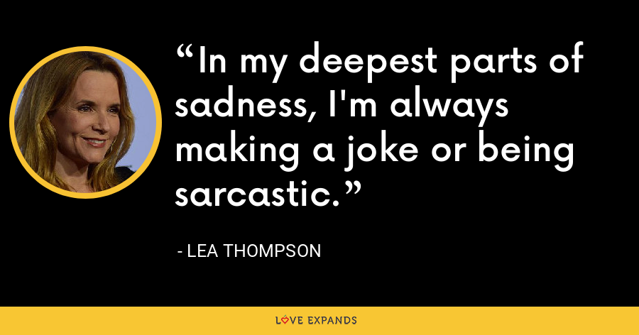 In my deepest parts of sadness, I'm always making a joke or being sarcastic. - Lea Thompson