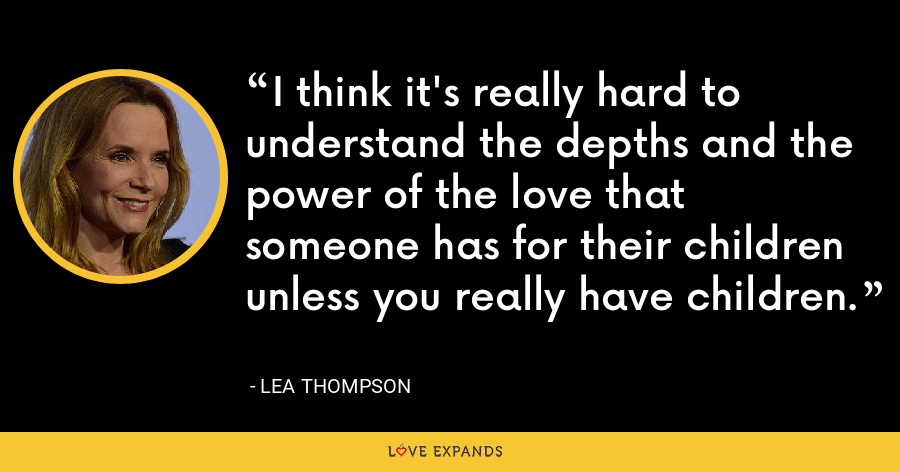 I think it's really hard to understand the depths and the power of the love that someone has for their children unless you really have children. - Lea Thompson