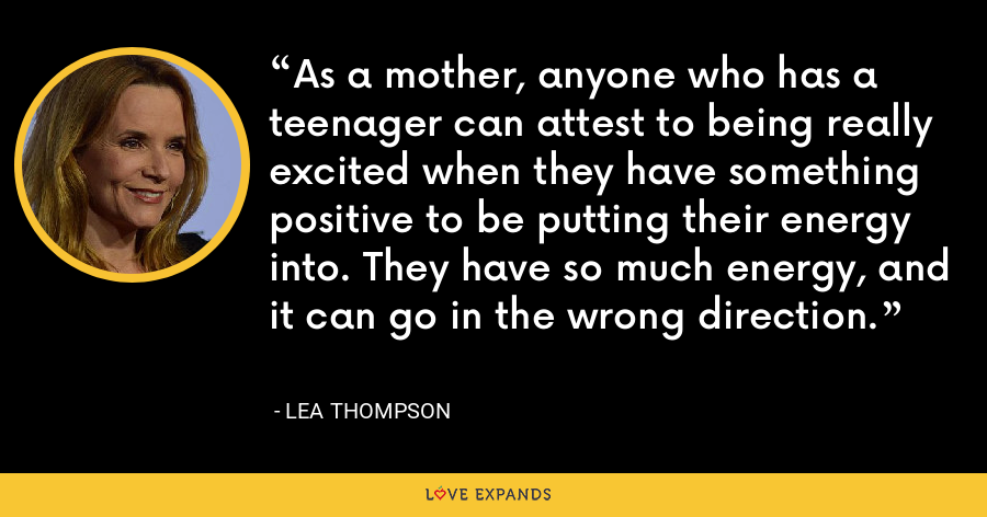 As a mother, anyone who has a teenager can attest to being really excited when they have something positive to be putting their energy into. They have so much energy, and it can go in the wrong direction. - Lea Thompson