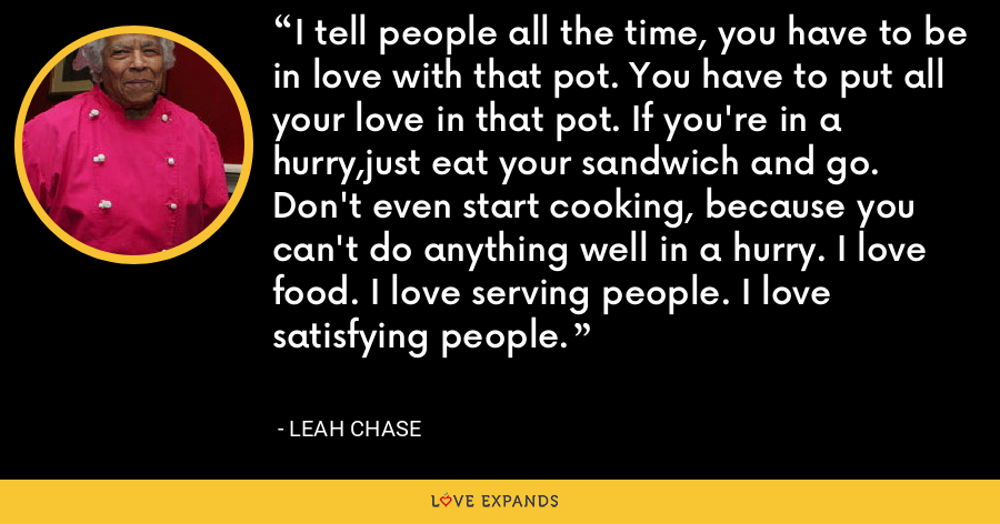 I tell people all the time, you have to be in love with that pot. You have to put all your love in that pot. If you're in a hurry,just eat your sandwich and go. Don't even start cooking, because you can't do anything well in a hurry. I love food. I love serving people. I love satisfying people. - Leah Chase