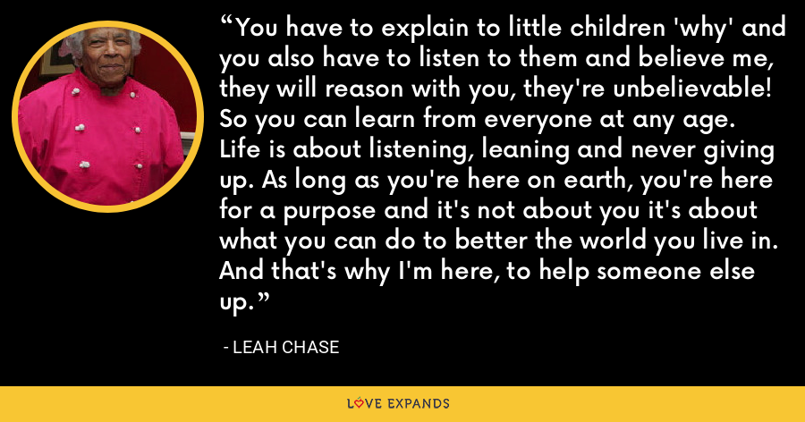You have to explain to little children 'why' and you also have to listen to them and believe me, they will reason with you, they're unbelievable! So you can learn from everyone at any age. Life is about listening, leaning and never giving up. As long as you're here on earth, you're here for a purpose and it's not about you it's about what you can do to better the world you live in. And that's why I'm here, to help someone else up. - Leah Chase