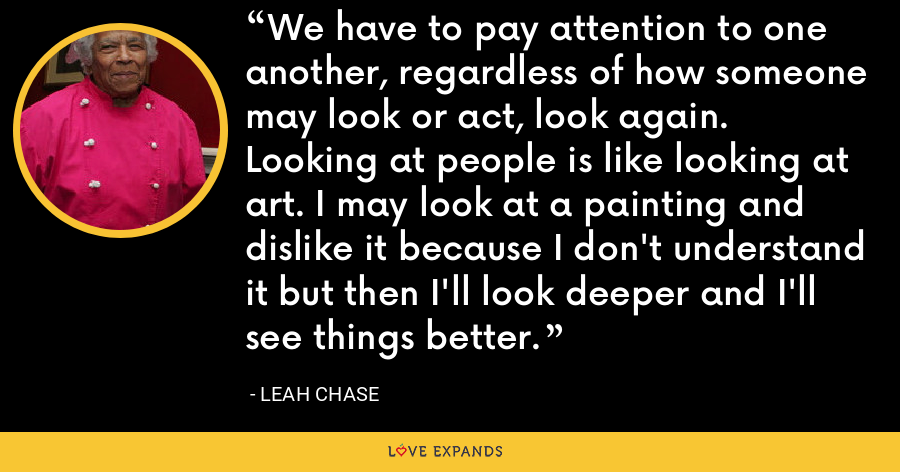 We have to pay attention to one another, regardless of how someone may look or act, look again. Looking at people is like looking at art. I may look at a painting and dislike it because I don't understand it but then I'll look deeper and I'll see things better. - Leah Chase
