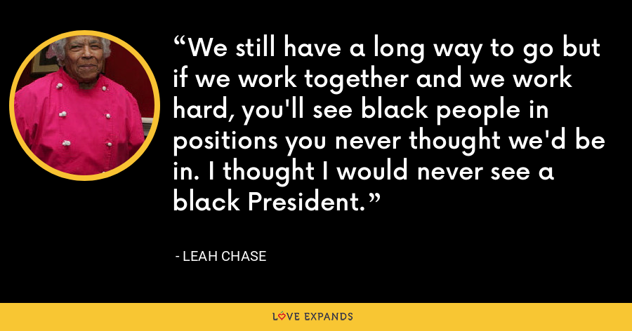 We still have a long way to go but if we work together and we work hard, you'll see black people in positions you never thought we'd be in. I thought I would never see a black President. - Leah Chase