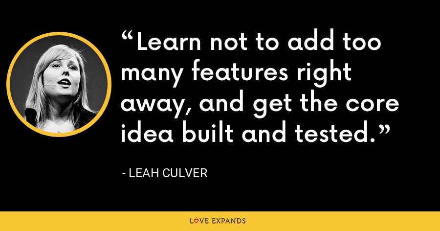 Learn not to add too many features right away, and get the core idea built and tested. - Leah Culver