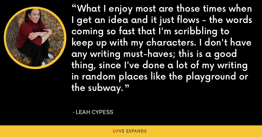What I enjoy most are those times when I get an idea and it just flows - the words coming so fast that I'm scribbling to keep up with my characters. I don't have any writing must-haves; this is a good thing, since I've done a lot of my writing in random places like the playground or the subway. - Leah Cypess