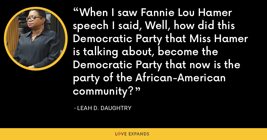 When I saw Fannie Lou Hamer speech I said, Well, how did this Democratic Party that Miss Hamer is talking about, become the Democratic Party that now is the party of the African-American community? - Leah D. Daughtry