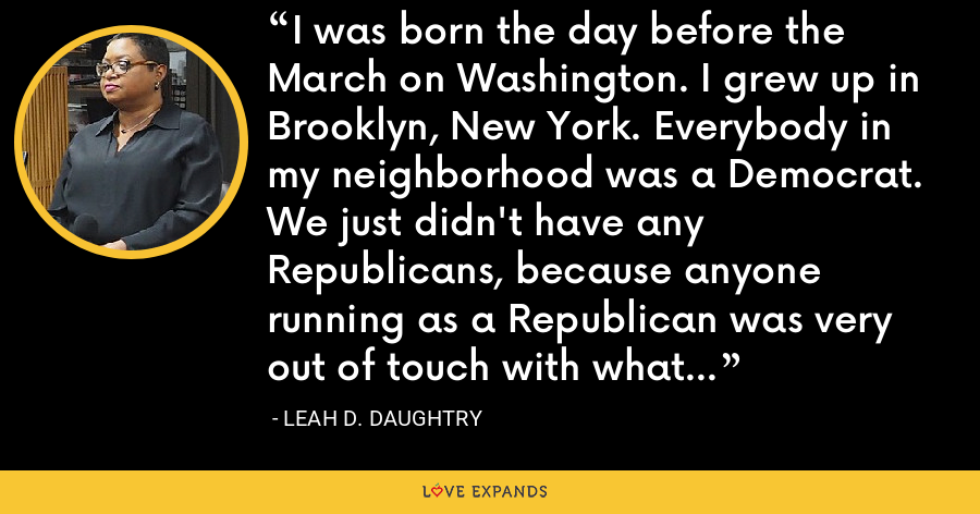 I was born the day before the March on Washington. I grew up in Brooklyn, New York. Everybody in my neighborhood was a Democrat. We just didn't have any Republicans, because anyone running as a Republican was very out of touch with what our community needed. - Leah D. Daughtry