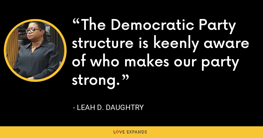 The Democratic Party structure is keenly aware of who makes our party strong. - Leah D. Daughtry