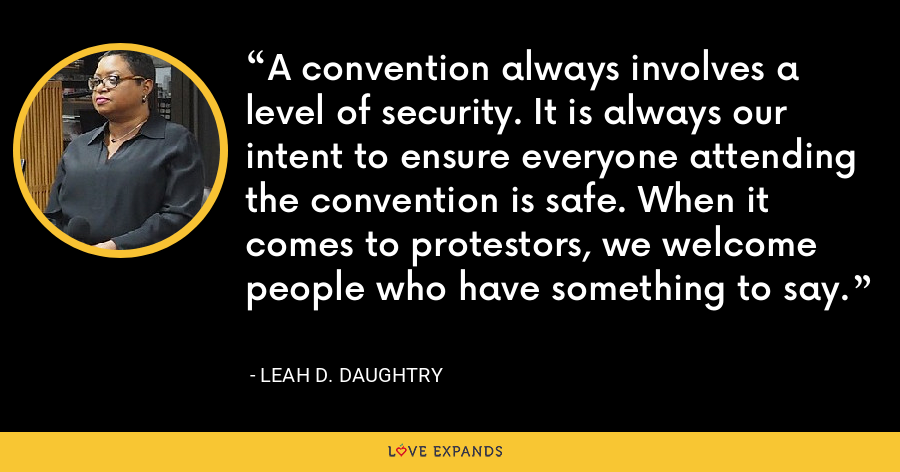 A convention always involves a level of security. It is always our intent to ensure everyone attending the convention is safe. When it comes to protestors, we welcome people who have something to say. - Leah D. Daughtry