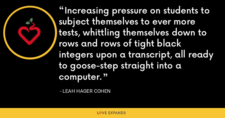 Increasing pressure on students to subject themselves to ever more tests, whittling themselves down to rows and rows of tight black integers upon a transcript, all ready to goose-step straight into a computer. - Leah Hager Cohen