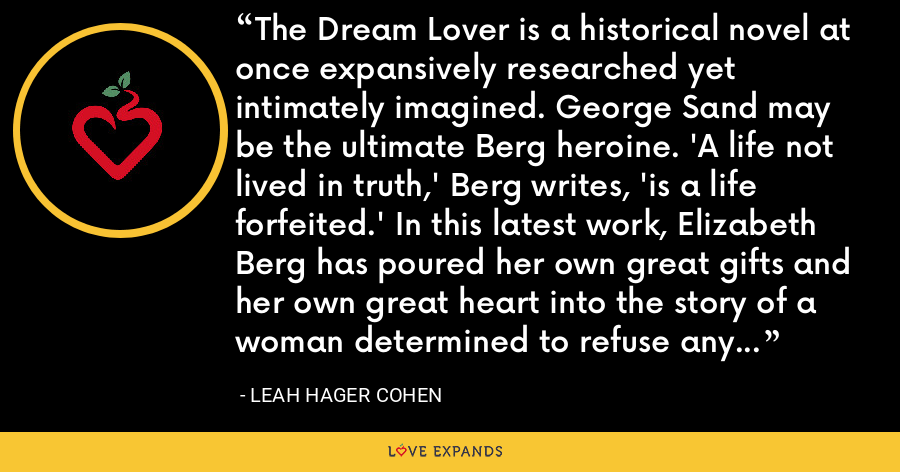 The Dream Lover is a historical novel at once expansively researched yet intimately imagined. George Sand may be the ultimate Berg heroine. 'A life not lived in truth,' Berg writes, 'is a life forfeited.' In this latest work, Elizabeth Berg has poured her own great gifts and her own great heart into the story of a woman determined to refuse any such forfeiture, no matter the cost. - Leah Hager Cohen