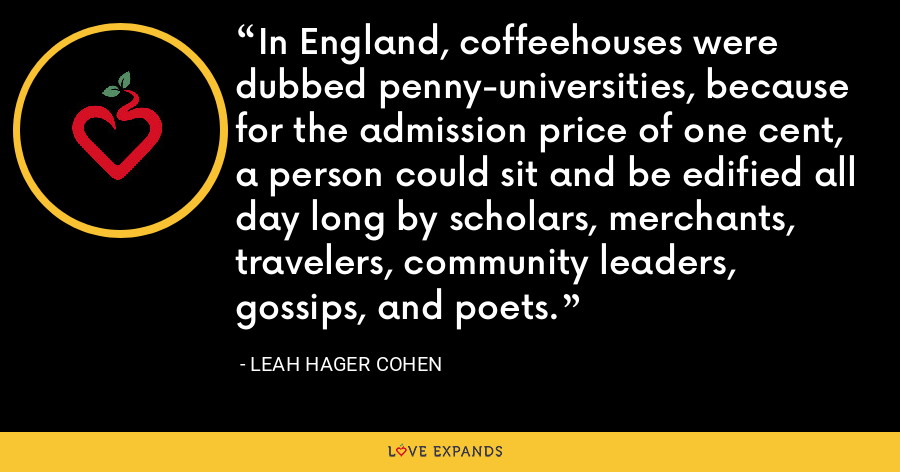 In England, coffeehouses were dubbed penny-universities, because for the admission price of one cent, a person could sit and be edified all day long by scholars, merchants, travelers, community leaders, gossips, and poets. - Leah Hager Cohen
