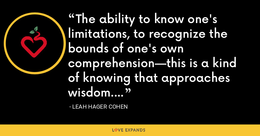 The ability to know one's limitations, to recognize the bounds of one's own comprehension—this is a kind of knowing that approaches wisdom. - Leah Hager Cohen