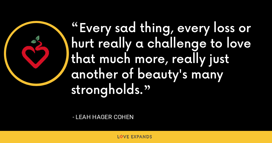 Every sad thing, every loss or hurt really a challenge to love that much more, really just another of beauty's many strongholds. - Leah Hager Cohen
