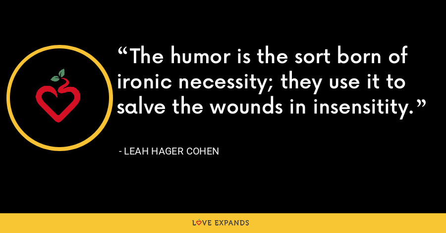 The humor is the sort born of ironic necessity; they use it to salve the wounds in insensitity. - Leah Hager Cohen