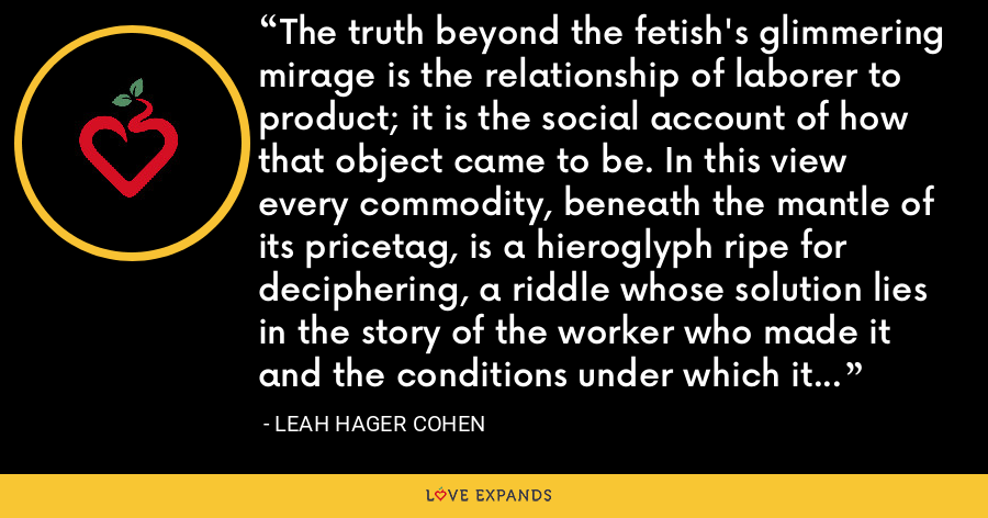 The truth beyond the fetish's glimmering mirage is the relationship of laborer to product; it is the social account of how that object came to be. In this view every commodity, beneath the mantle of its pricetag, is a hieroglyph ripe for deciphering, a riddle whose solution lies in the story of the worker who made it and the conditions under which it was made. - Leah Hager Cohen