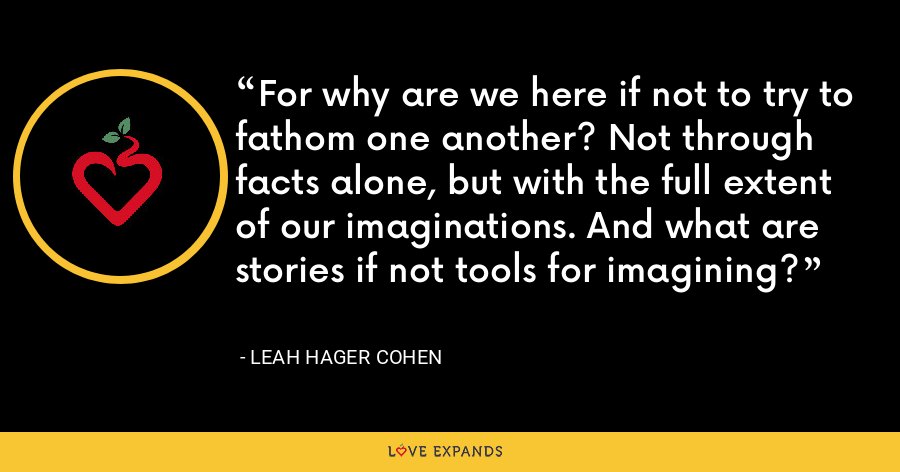 For why are we here if not to try to fathom one another? Not through facts alone, but with the full extent of our imaginations. And what are stories if not tools for imagining? - Leah Hager Cohen