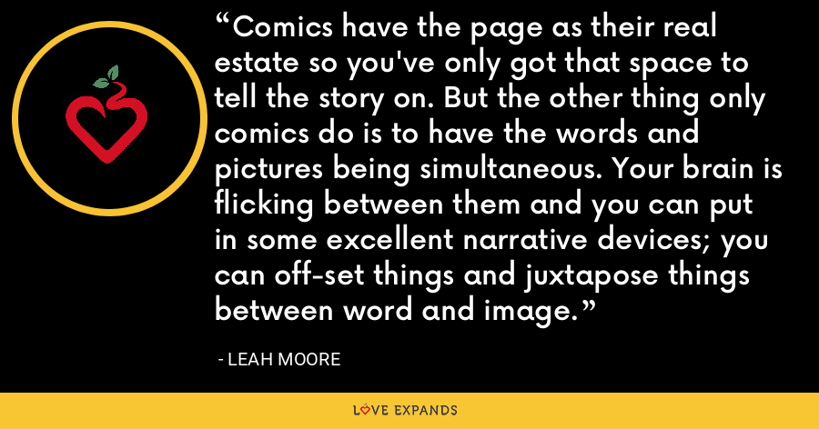 Comics have the page as their real estate so you've only got that space to tell the story on. But the other thing only comics do is to have the words and pictures being simultaneous. Your brain is flicking between them and you can put in some excellent narrative devices; you can off-set things and juxtapose things between word and image. - Leah Moore