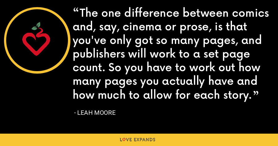 The one difference between comics and, say, cinema or prose, is that you've only got so many pages, and publishers will work to a set page count. So you have to work out how many pages you actually have and how much to allow for each story. - Leah Moore