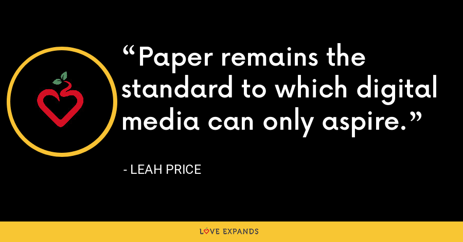 Paper remains the standard to which digital media can only aspire. - Leah Price
